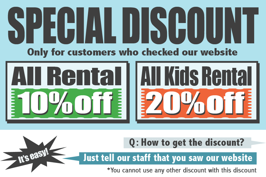 All Rental:10%off, All Kids Rental:20%off. Just tell our staff that you saw our website